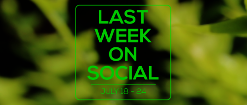 Last Week on Social - July24